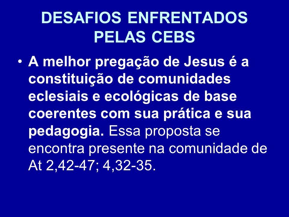 DESAFIOS ENFRENTADOS PELAS CEBS A melhor pregação de Jesus é a constituição de comunidades eclesiais e ecológicas de base coerentes com sua prática e