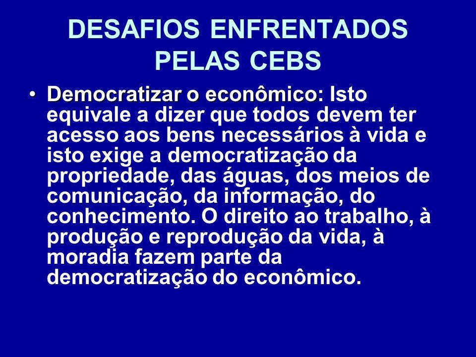 DESAFIOS ENFRENTADOS PELAS CEBS Democratizar o econômicoDemocratizar o econômico: Isto equivale a dizer que todos devem ter acesso aos bens necessário