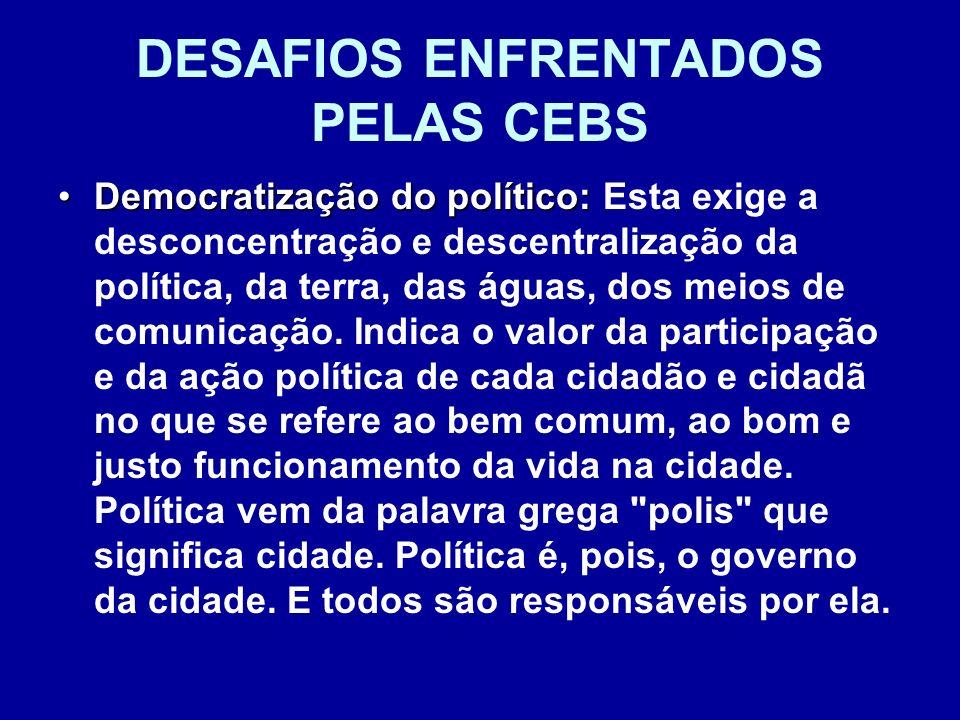 DESAFIOS ENFRENTADOS PELAS CEBS Democratização do político:Democratização do político: Esta exige a desconcentração e descentralização da política, da