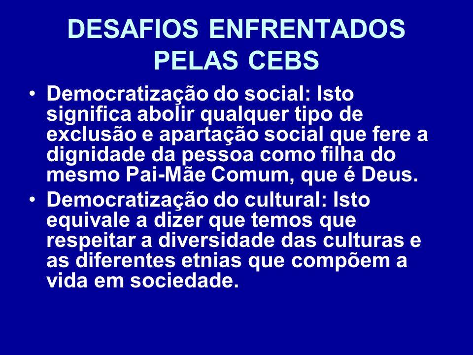 DESAFIOS ENFRENTADOS PELAS CEBS Democratização do social: Isto significa abolir qualquer tipo de exclusão e apartação social que fere a dignidade da p