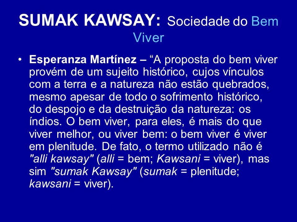SUMAK KAWSAY: Sociedade do Bem Viver Esperanza Martínez – A proposta do bem viver provém de um sujeito histórico, cujos vínculos com a terra e a natur