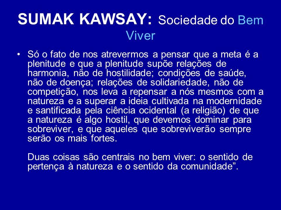 SUMAK KAWSAY: Sociedade do Bem Viver Só o fato de nos atrevermos a pensar que a meta é a plenitude e que a plenitude supõe relações de harmonia, não d