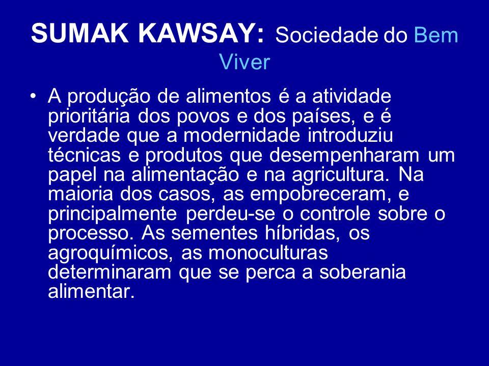 SUMAK KAWSAY: Sociedade do Bem Viver A produção de alimentos é a atividade prioritária dos povos e dos países, e é verdade que a modernidade introduzi