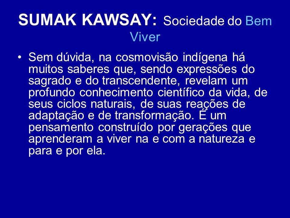SUMAK KAWSAY: Sociedade do Bem Viver Sem dúvida, na cosmovisão indígena há muitos saberes que, sendo expressões do sagrado e do transcendente, revelam