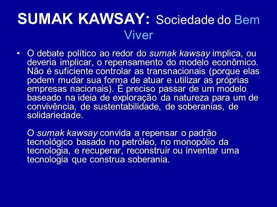 SUMAK KAWSAY: Sociedade do Bem Viver O debate político ao redor do sumak kawsay implica, ou deveria implicar, o repensamento do modelo econômico. Não