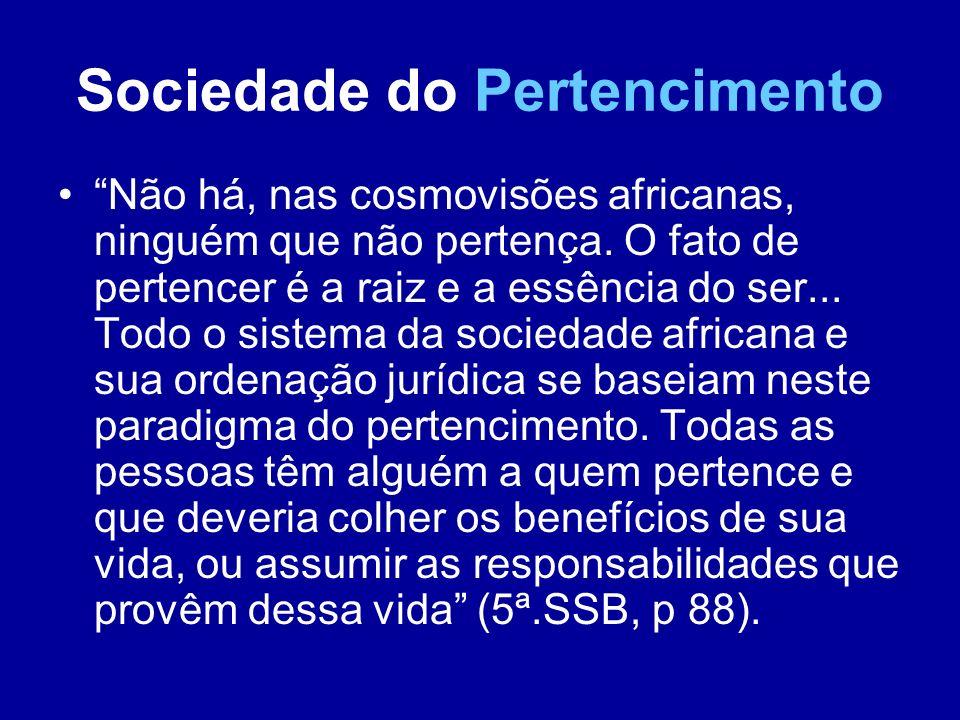 Sociedade do Pertencimento Não há, nas cosmovisões africanas, ninguém que não pertença. O fato de pertencer é a raiz e a essência do ser... Todo o sis