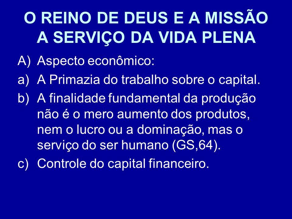O REINO DE DEUS E A MISSÃO A SERVIÇO DA VIDA PLENA A)Aspecto econômico: a)A Primazia do trabalho sobre o capital. b)A finalidade fundamental da produç