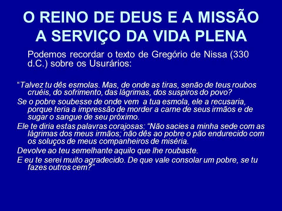O REINO DE DEUS E A MISSÃO A SERVIÇO DA VIDA PLENA Podemos recordar o texto de Gregório de Nissa (330 d.C.) sobre os Usurários: Talvez tu dês esmolas.