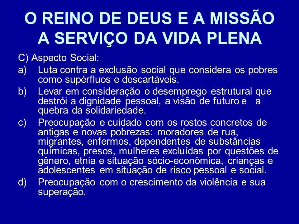 O REINO DE DEUS E A MISSÃO A SERVIÇO DA VIDA PLENA C) Aspecto Social: a)Luta contra a exclusão social que considera os pobres como supérfluos e descar