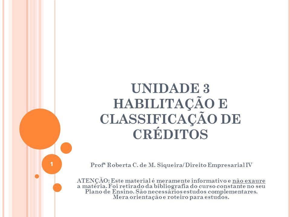 UNIDADE 3 HABILITAÇÃO E CLASSIFICAÇÃO DE CRÉDITOS Profª Roberta C. de M. Siqueira/ Direito Empresarial IV ATENÇÃO: Este material é meramente informati