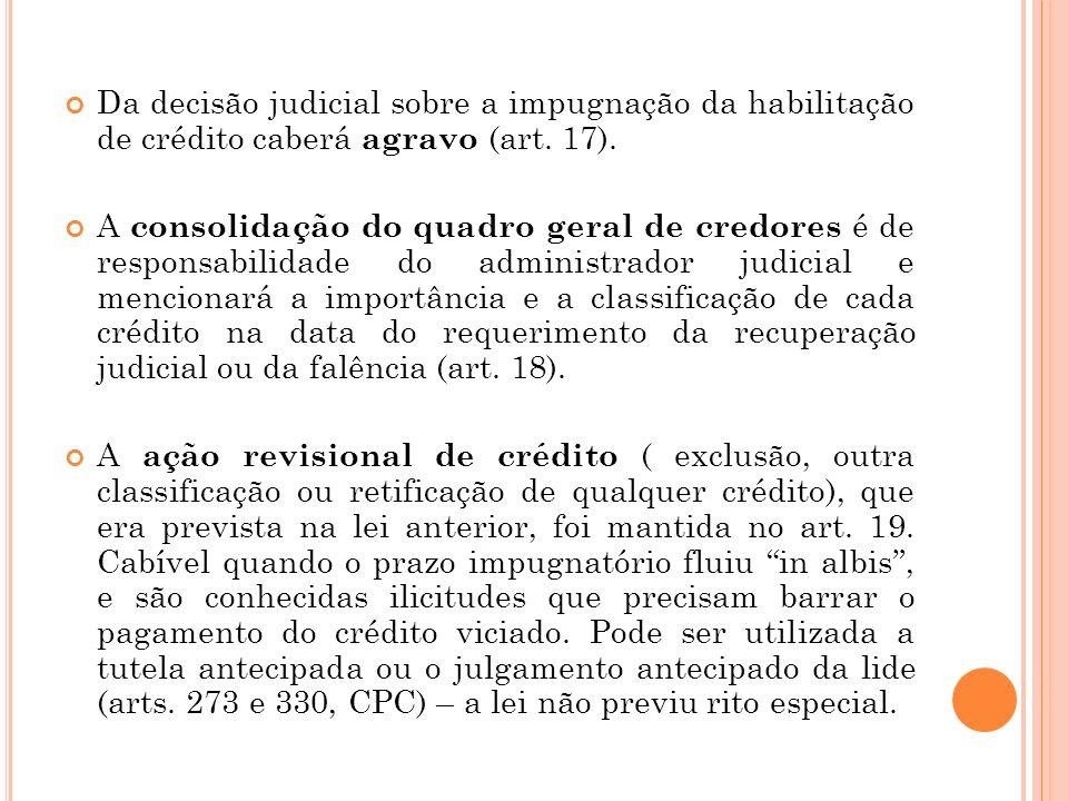 Da decisão judicial sobre a impugnação da habilitação de crédito caberá agravo (art. 17). A consolidação do quadro geral de credores é de responsabili