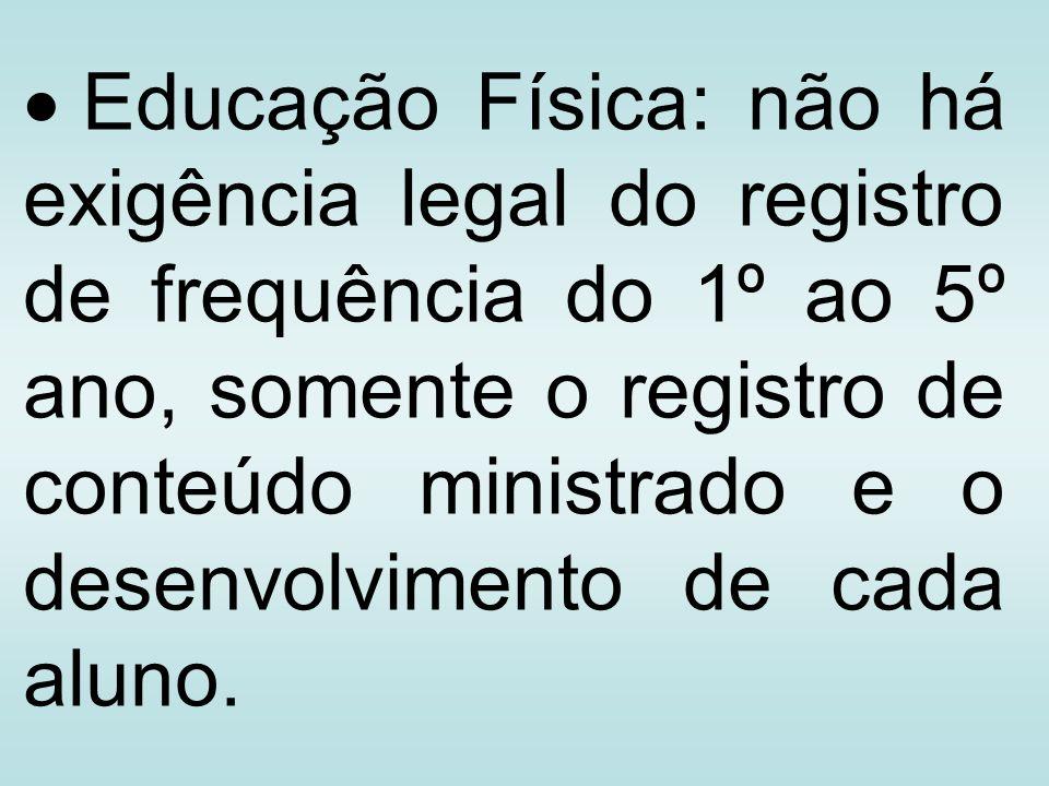 Educação Física: não há exigência legal do registro de frequência do 1º ao 5º ano, somente o registro de conteúdo ministrado e o desenvolvimento de ca