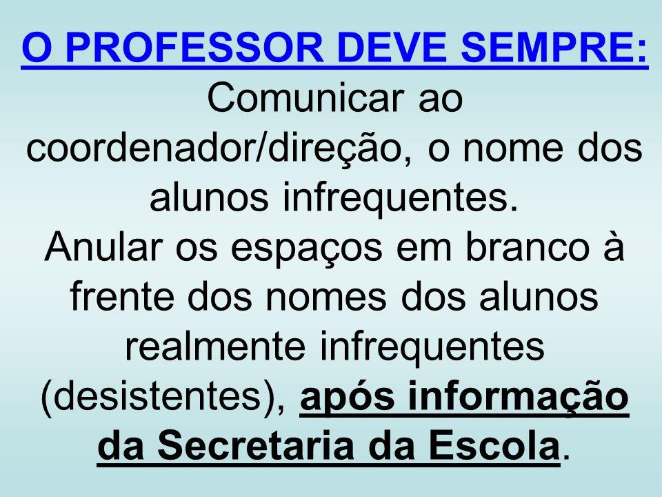 O PROFESSOR DEVE SEMPRE: Comunicar ao coordenador/direção, o nome dos alunos infrequentes. Anular os espaços em branco à frente dos nomes dos alunos r