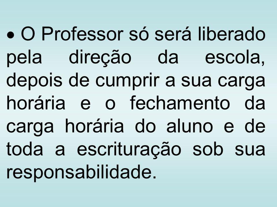 O Professor só será liberado pela direção da escola, depois de cumprir a sua carga horária e o fechamento da carga horária do aluno e de toda a escrit