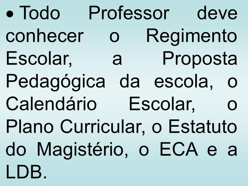 Todo Professor deve conhecer o Regimento Escolar, a Proposta Pedagógica da escola, o Calendário Escolar, o Plano Curricular, o Estatuto do Magistério,