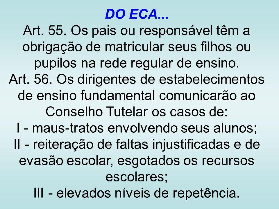 DO ECA... Art. 55. Os pais ou responsável têm a obrigação de matricular seus filhos ou pupilos na rede regular de ensino. Art. 56. Os dirigentes de es