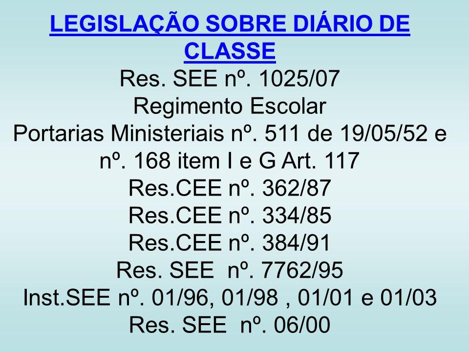 LEGISLAÇÃO SOBRE DIÁRIO DE CLASSE Res. SEE nº. 1025/07 Regimento Escolar Portarias Ministeriais nº. 511 de 19/05/52 e nº. 168 item I e G Art. 117 Res.