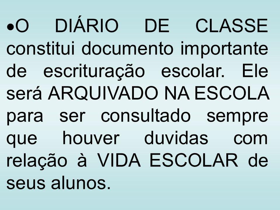 O DIÁRIO DE CLASSE constitui documento importante de escrituração escolar. Ele será ARQUIVADO NA ESCOLA para ser consultado sempre que houver duvidas