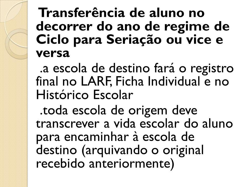 Transferência de aluno no decorrer do ano de regime de Ciclo para Seriação ou vice e versa.a escola de destino fará o registro final no LARF, Ficha In
