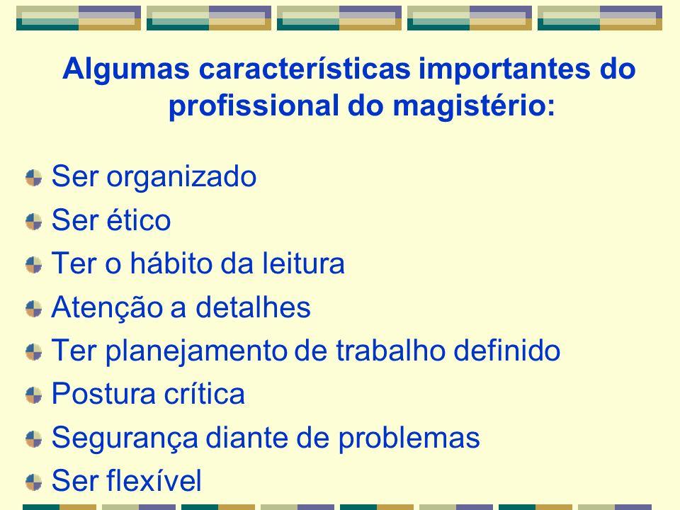 Algumas características importantes do profissional do magistério: Ser organizado Ser ético Ter o hábito da leitura Atenção a detalhes Ter planejament