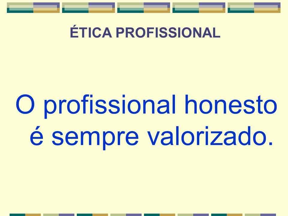 O profissional honesto é sempre valorizado. ÉTICA PROFISSIONAL