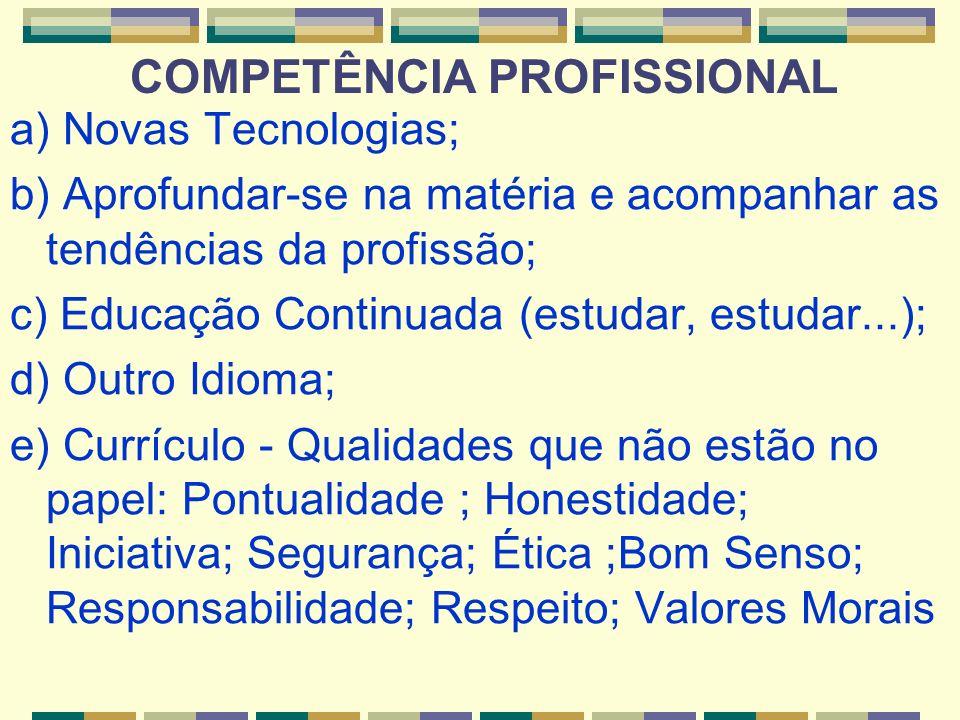 COMPETÊNCIA PROFISSIONAL a) Novas Tecnologias; b) Aprofundar-se na matéria e acompanhar as tendências da profissão; c) Educação Continuada (estudar, e