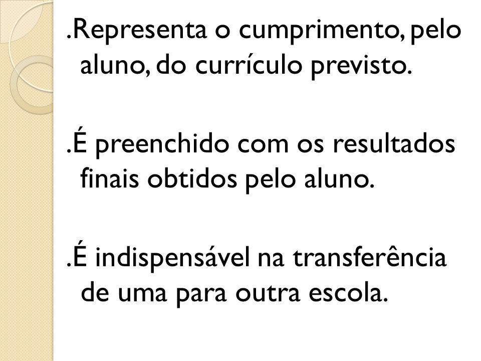 .Representa o cumprimento, pelo aluno, do currículo previsto..É preenchido com os resultados finais obtidos pelo aluno..É indispensável na transferênc