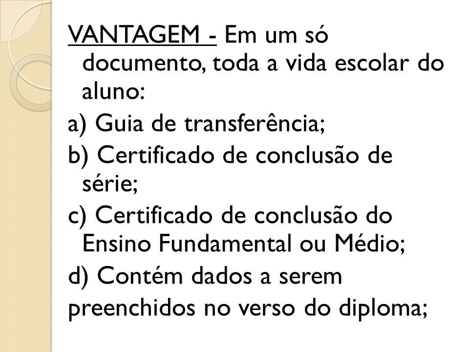 VANTAGEM - Em um só documento, toda a vida escolar do aluno: a) Guia de transferência; b) Certificado de conclusão de série; c) Certificado de conclus