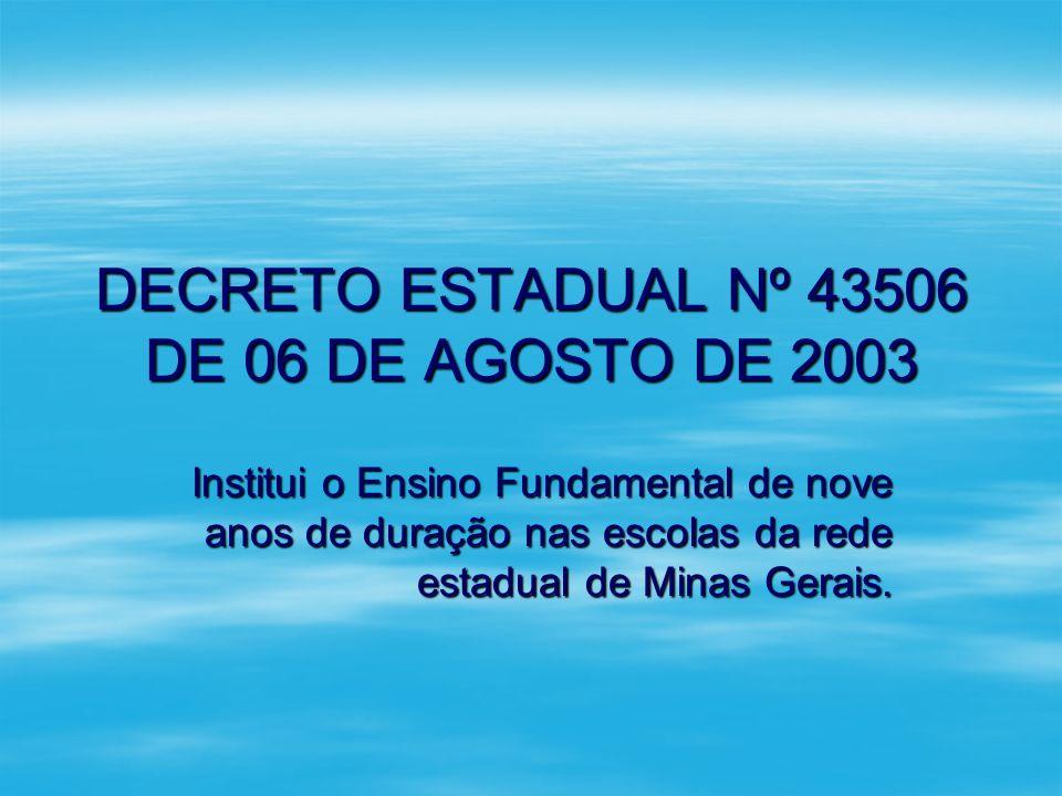 DECRETO ESTADUAL Nº 43506 DE 06 DE AGOSTO DE 2003 Institui o Ensino Fundamental de nove anos de duração nas escolas da rede estadual de Minas Gerais.