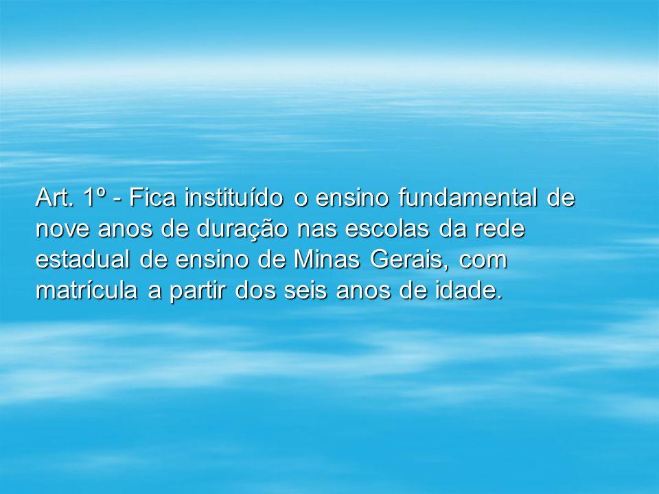 Art. 1º - Fica instituído o ensino fundamental de nove anos de duração nas escolas da rede estadual de ensino de Minas Gerais, com matrícula a partir