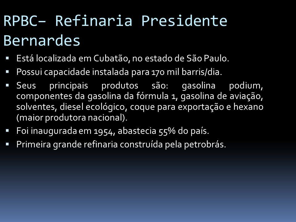 RPBC– Refinaria Presidente Bernardes Está localizada em Cubatão, no estado de São Paulo. Possui capacidade instalada para 170 mil barris/dia. Seus pri