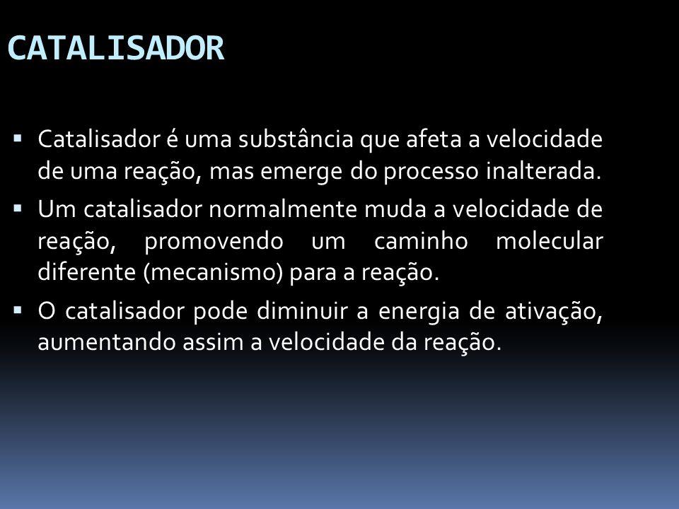 CATALISADOR Catalisador é uma substância que afeta a velocidade de uma reação, mas emerge do processo inalterada. Um catalisador normalmente muda a ve