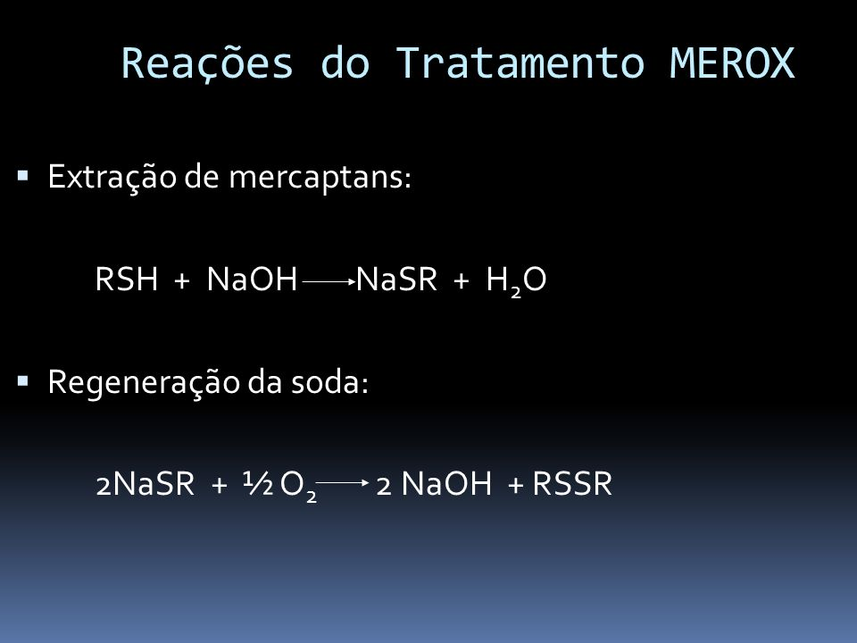 Reações do Tratamento MEROX Extração de mercaptans: RSH + NaOH NaSR + H 2 O Regeneração da soda: 2NaSR + ½ O 2 2 NaOH + RSSR