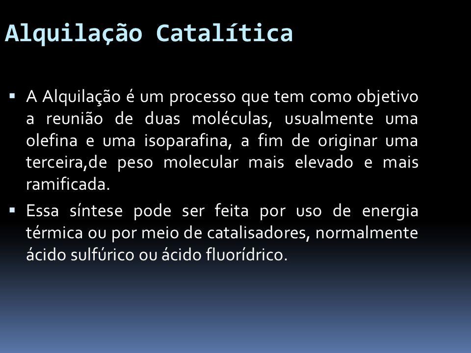 Alquilação Catalítica A Alquilação é um processo que tem como objetivo a reunião de duas moléculas, usualmente uma olefina e uma isoparafina, a fim de