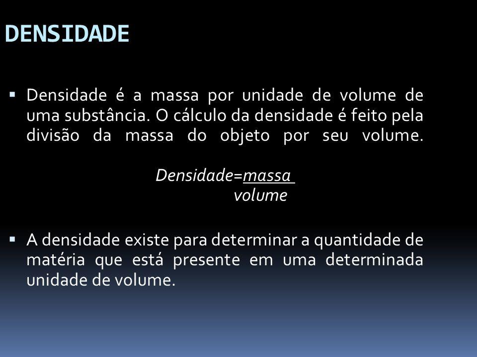 DENSIDADE Densidade é a massa por unidade de volume de uma substância. O cálculo da densidade é feito pela divisão da massa do objeto por seu volume.