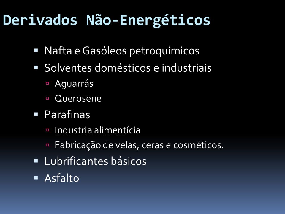 Derivados Não-Energéticos Nafta e Gasóleos petroquímicos Solventes domésticos e industriais Aguarrás Querosene Parafinas Industria alimentícia Fabrica