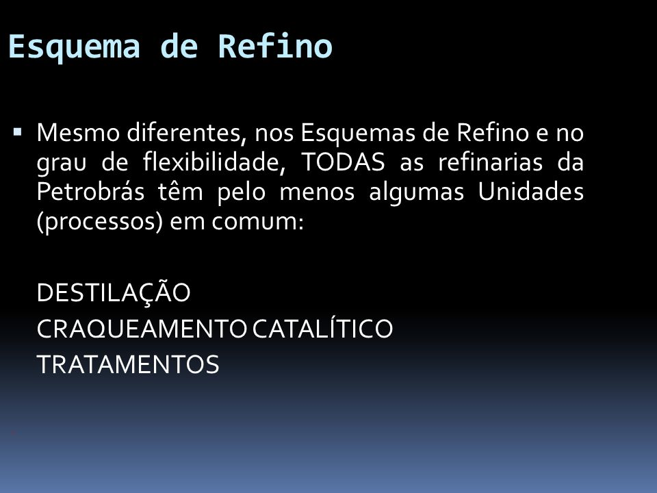 Esquema de Refino Mesmo diferentes, nos Esquemas de Refino e no grau de flexibilidade, TODAS as refinarias da Petrobrás têm pelo menos algumas Unidade