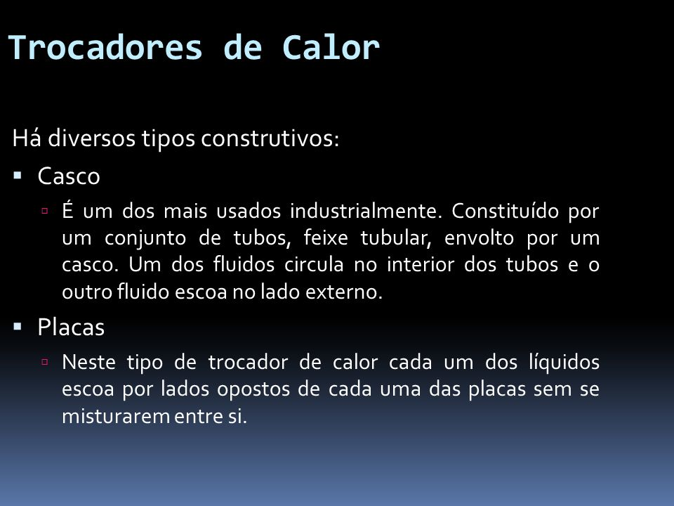 Trocadores de Calor Há diversos tipos construtivos: Casco É um dos mais usados industrialmente. Constituído por um conjunto de tubos, feixe tubular, e