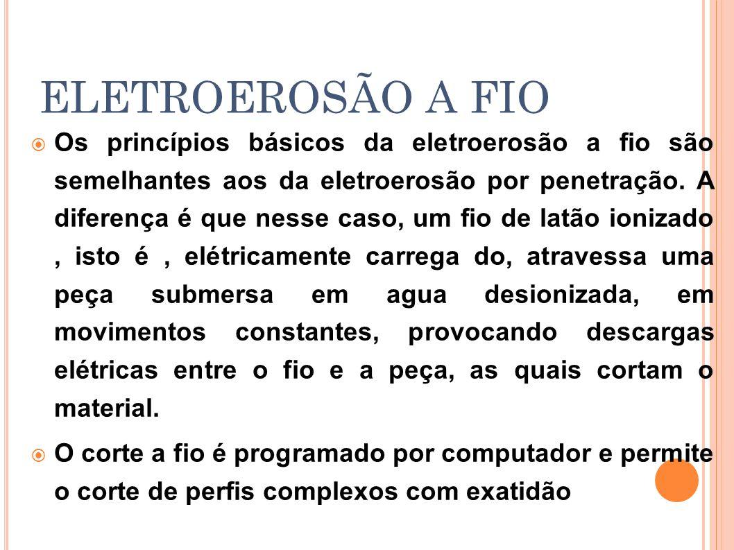 ELETROEROSÃO A FIO Os princípios básicos da eletroerosão a fio são semelhantes aos da eletroerosão por penetração. A diferença é que nesse caso, um fi