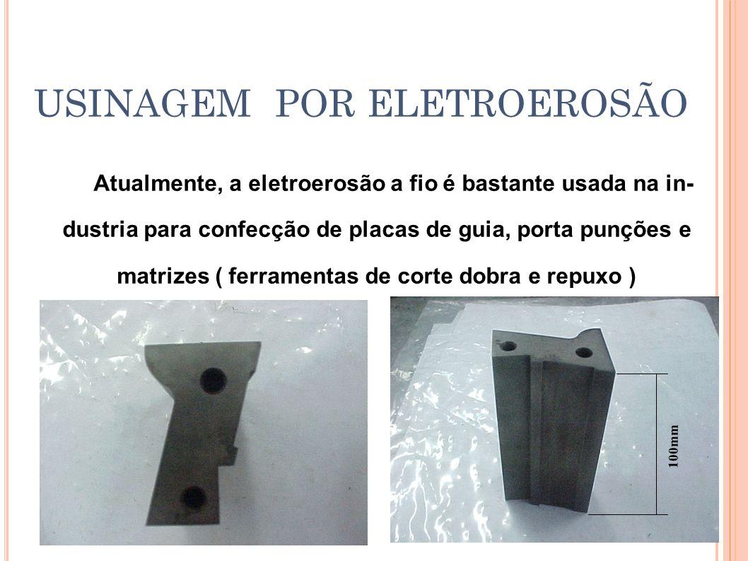 USINAGEM POR ELETROEROSÃO Atualmente, a eletroerosão a fio é bastante usada na in- dustria para confecção de placas de guia, porta punções e matrizes