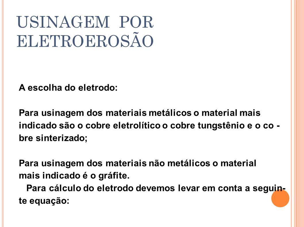 A escolha do eletrodo: Para usinagem dos materiais metálicos o material mais indicado são o cobre eletrolítico o cobre tungstênio e o co - bre sinteri