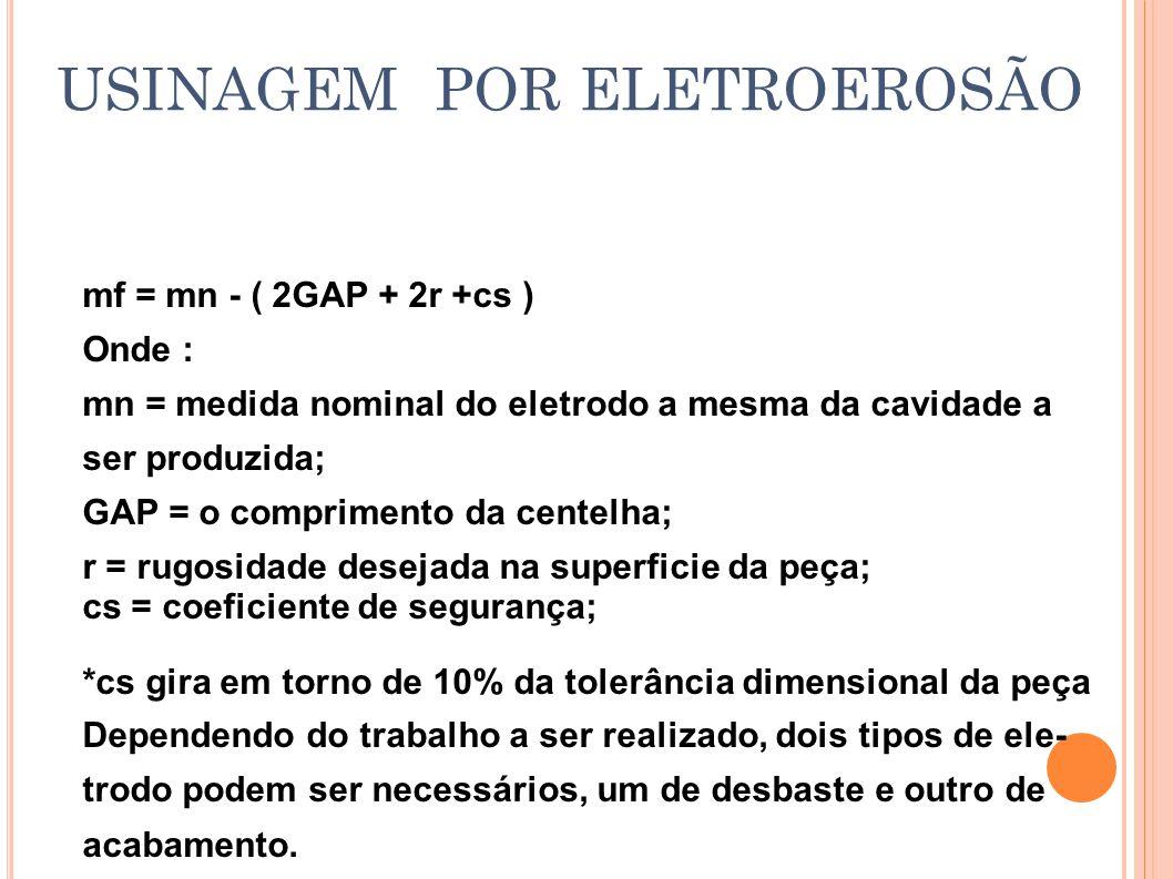 USINAGEM POR ELETROEROSÃO mf = mn - ( 2GAP + 2r +cs ) Onde : mn = medida nominal do eletrodo a mesma da cavidade a ser produzida; GAP = o comprimento