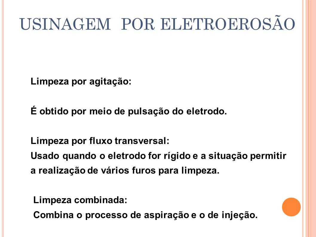 USINAGEM POR ELETROEROSÃO Limpeza por agitação: É obtido por meio de pulsação do eletrodo. Limpeza por fluxo transversal: Usado quando o eletrodo for