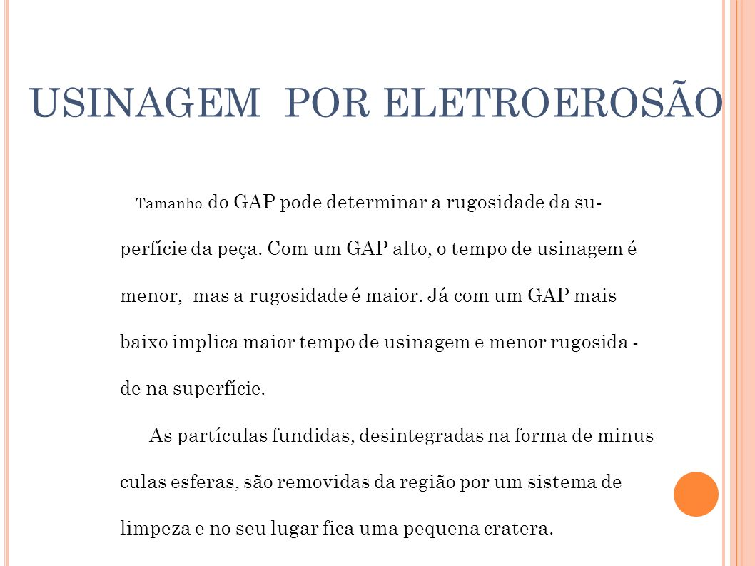 USINAGEM POR ELETROEROSÃO Limpeza por injeção: A injeção do líquido dielétrico é feita com pressão abaixo da peça ou por dentro do eletrodo, neste tipo de limpeza o eletrodo tem de ser furado ou a peça deve estar sobre um depósito caneca.