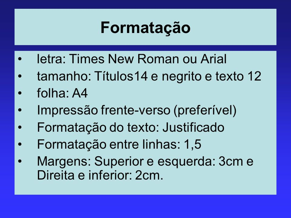 Formatação letra: Times New Roman ou Arial tamanho: Títulos14 e negrito e texto 12 folha: A4 Impressão frente-verso (preferível) Formatação do texto: