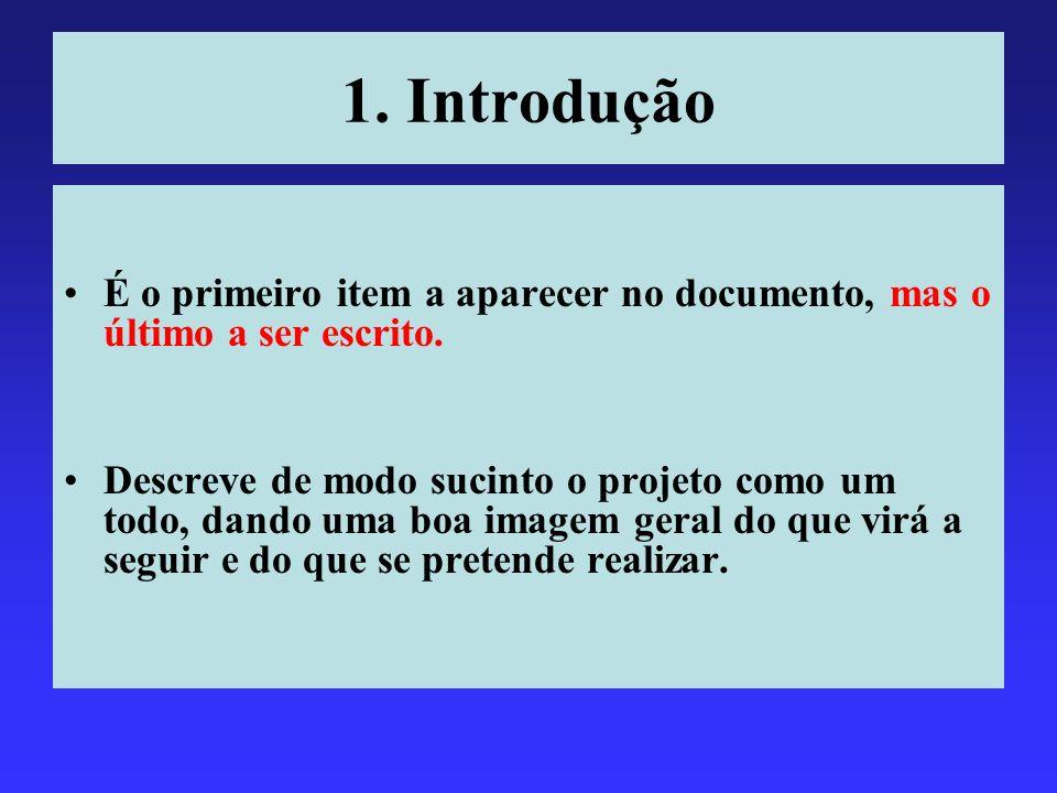 1. Introdução É o primeiro item a aparecer no documento, mas o último a ser escrito. Descreve de modo sucinto o projeto como um todo, dando uma boa im