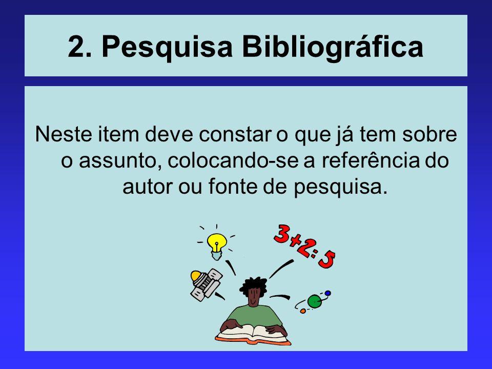 2. Pesquisa Bibliográfica Neste item deve constar o que já tem sobre o assunto, colocando-se a referência do autor ou fonte de pesquisa.