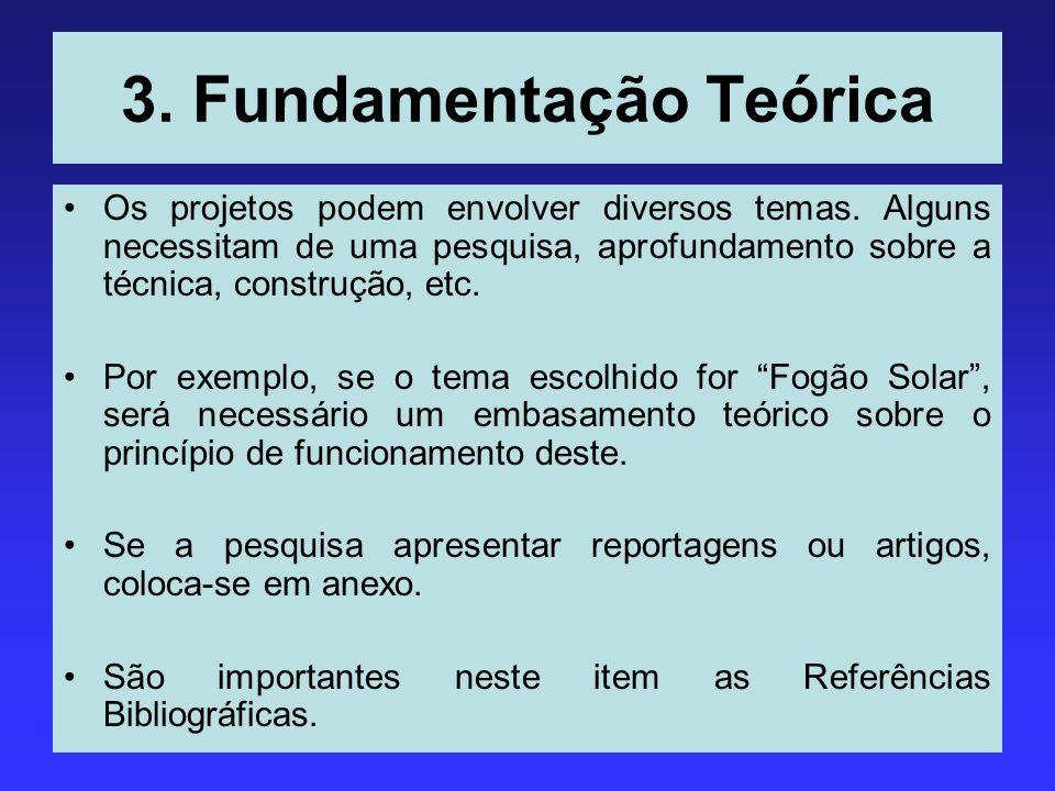 3. Fundamentação Teórica Os projetos podem envolver diversos temas. Alguns necessitam de uma pesquisa, aprofundamento sobre a técnica, construção, etc