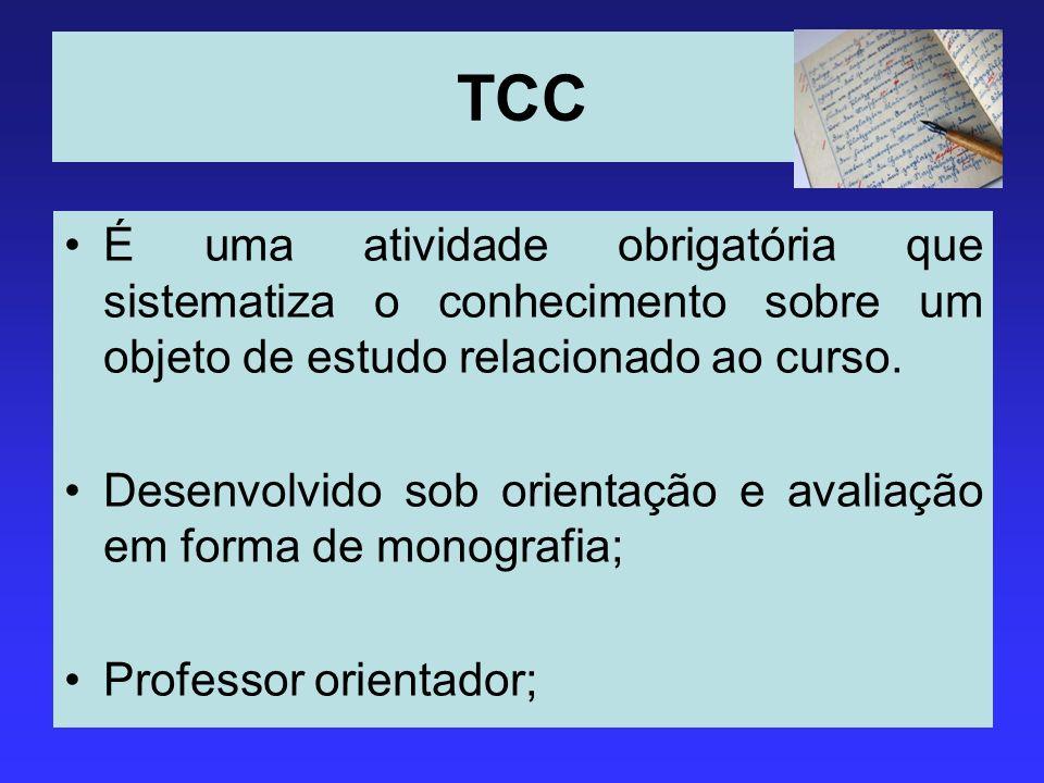 TCC É uma atividade obrigatória que sistematiza o conhecimento sobre um objeto de estudo relacionado ao curso. Desenvolvido sob orientação e avaliação
