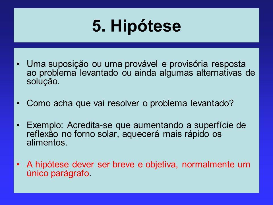 5. Hipótese Uma suposição ou uma provável e provisória resposta ao problema levantado ou ainda algumas alternativas de solução. Como acha que vai reso